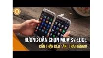 Hướng dẫn chọn mua Samsung S7 Edge chi tiết - Cẩn thận kẻo ăn trái đắng!